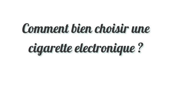 Comment bien choisir une cigarette electronique ?