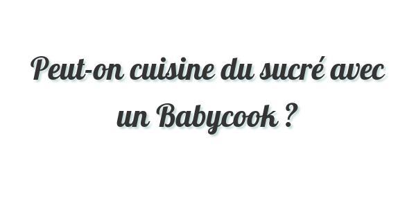 Peut-on cuisine du sucré avec un Babycook ?