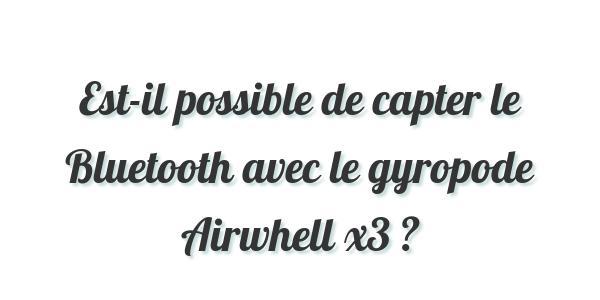 Est-il possible de capter le Bluetooth avec le gyropode Airwhell x3 ?